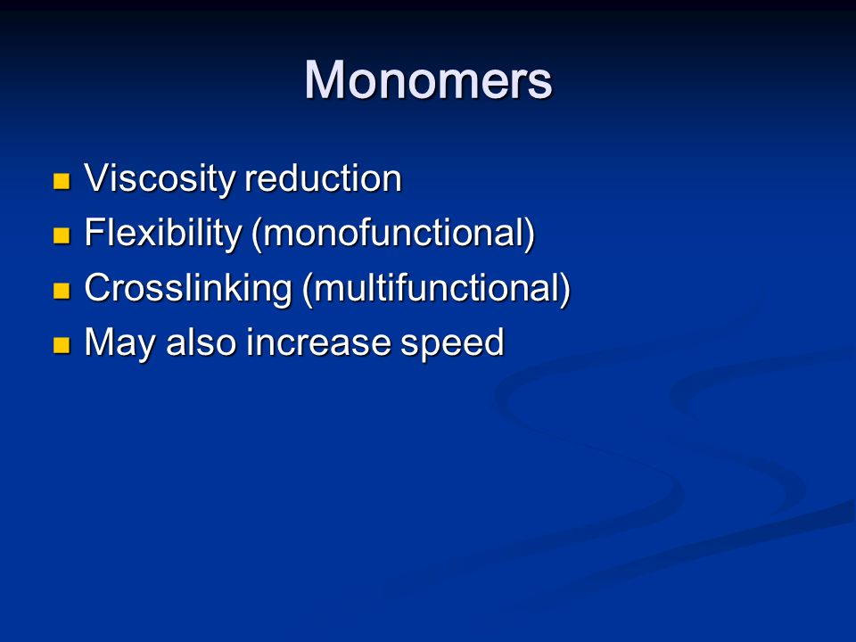 Monomers Viscosity reduction Viscosity reduction Flexibility (monofunctional) Flexibility (monofunctional) Crosslinking (multifunctional) Crosslinking