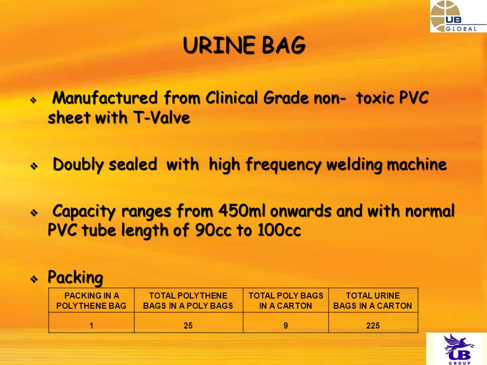 URINE BAG Manufactured from Clinical Grade non- toxic PVC sheet with T-Valve Manufactured from Clinical Grade non- toxic PVC sheet with T-Valve Doubly sealed with high frequency welding machine Doubly sealed with high frequency welding machine Capacity ranges from 450ml onwards and with normal PVC tube length of 90cc to 100cc Capacity ranges from 450ml onwards and with normal PVC tube length of 90cc to 100cc Packing Packing PACKING IN A POLYTHENE BAG TOTAL POLYTHENE BAGS IN A POLY BAGS TOTAL POLY BAGS IN A CARTON TOTAL URINE BAGS IN A CARTON