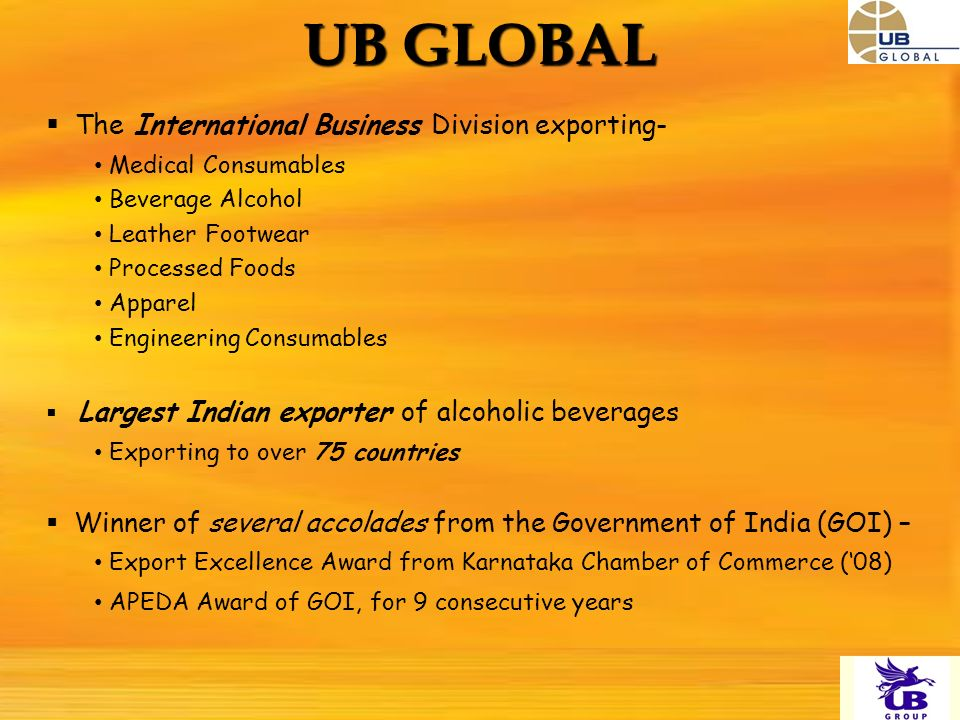 The International Business Division exporting- Medical Consumables Beverage Alcohol Leather Footwear Processed Foods Apparel Engineering Consumables Largest Indian exporter of alcoholic beverages Exporting to over 75 countries Winner of several accolades from the Government of India (GOI) – Export Excellence Award from Karnataka Chamber of Commerce (08) APEDA Award of GOI, for 9 consecutive years UB GLOBAL