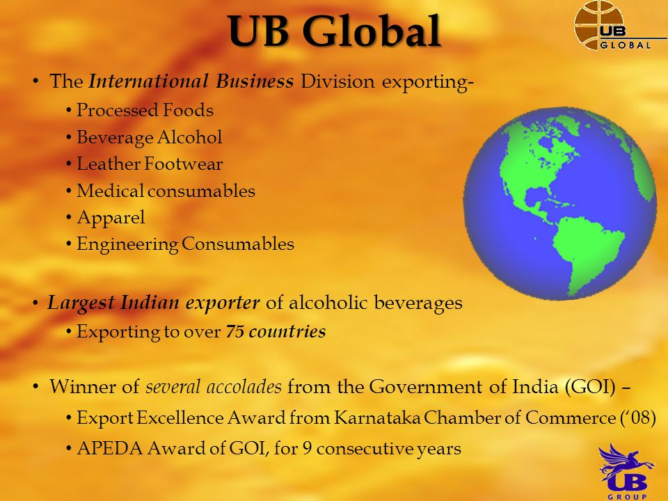 The International Business Division exporting- Processed Foods Beverage Alcohol Leather Footwear Medical consumables Apparel Engineering Consumables Largest Indian exporter of alcoholic beverages Exporting to over 75 countries Winner of several accolades from the Government of India (GOI) – Export Excellence Award from Karnataka Chamber of Commerce (08) APEDA Award of GOI, for 9 consecutive years UB Global
