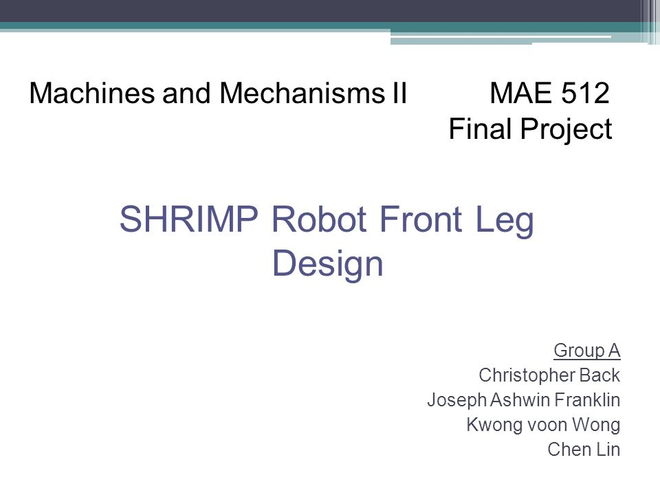 Group A Christopher Back Joseph Ashwin Franklin Kwong voon Wong Chen Lin Machines and Mechanisms II MAE 512 Final Project SHRIMP Robot Front Leg Design