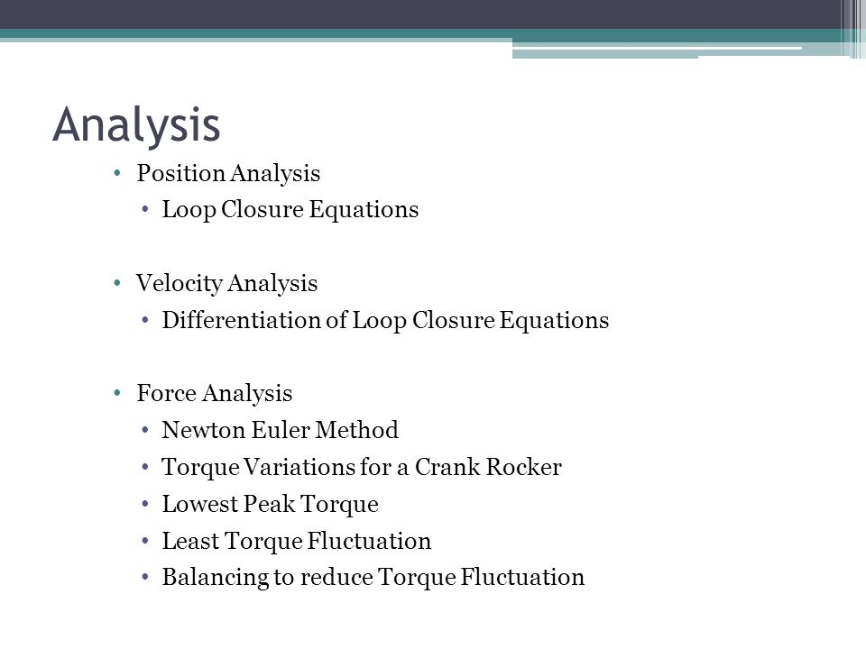 Position Analysis Loop Closure Equations Velocity Analysis Differentiation of Loop Closure Equations Force Analysis Newton Euler Method Torque Variations for a Crank Rocker Lowest Peak Torque Least Torque Fluctuation Balancing to reduce Torque Fluctuation Analysis