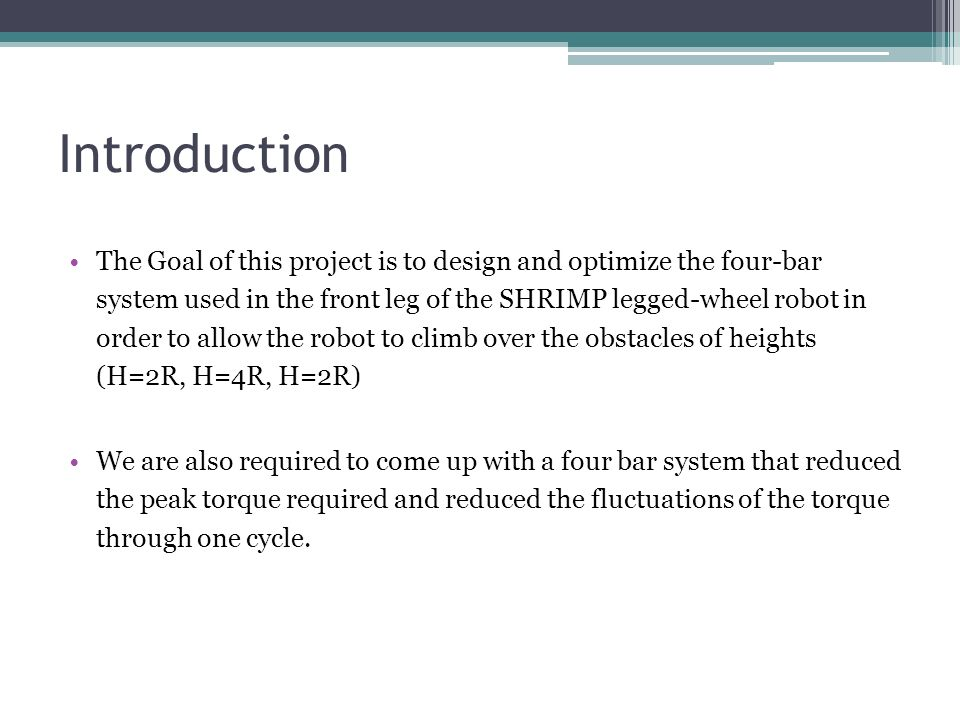 Introduction The Goal of this project is to design and optimize the four-bar system used in the front leg of the SHRIMP legged-wheel robot in order to allow the robot to climb over the obstacles of heights (H=2R, H=4R, H=2R) We are also required to come up with a four bar system that reduced the peak torque required and reduced the fluctuations of the torque through one cycle.