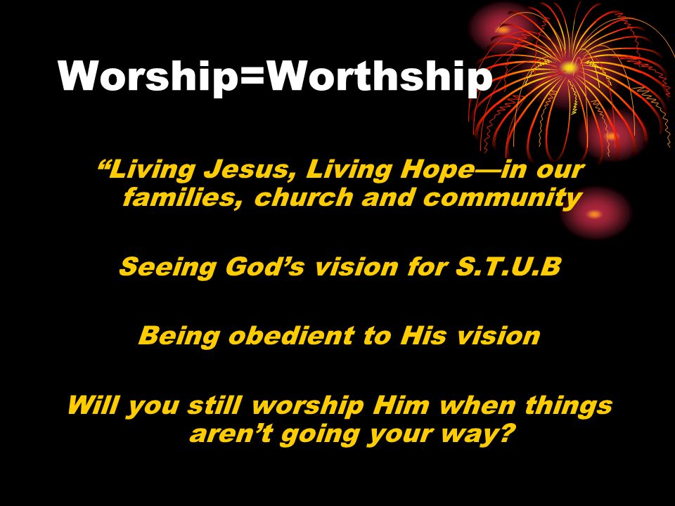 Worship=Worthship Living Jesus, Living Hopein our families, church and community Seeing Gods vision for S.T.U.B Being obedient to His vision Will you still worship Him when things arent going your way?