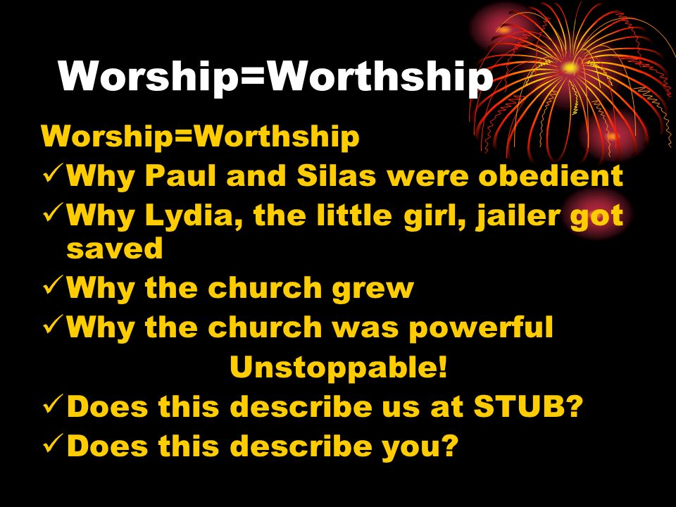 Worship=Worthship Why Paul and Silas were obedient Why Lydia, the little girl, jailer got saved Why the church grew Why the church was powerful Unstoppable.