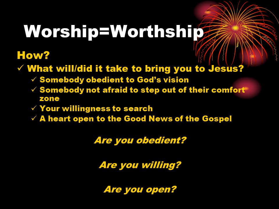 Worship=Worthship Knowing that God is worthy of my life Giving my life to Him Living my life completely in Him He is my life Trusting that He knows what He is doing Following His call for you Praising Him when it doesnt feel good Because He is still worthy Taking your worship to a new level Where it is about Him, not me