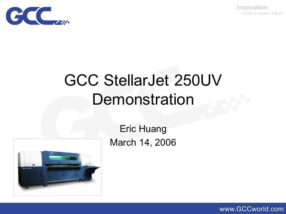 GCC StellarJet 250UV Demonstration Eric Huang March 14, 2006