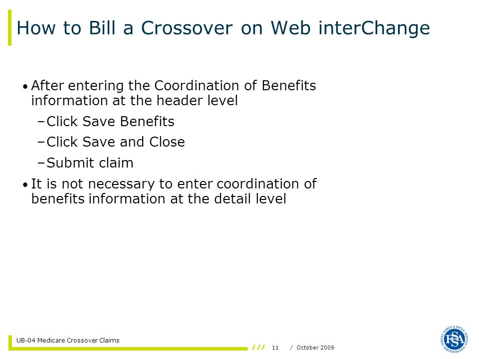 11/ October 2009 UB-04 Medicare Crossover Claims After entering the Coordination of Benefits information at the header level –Click Save Benefits –Cli
