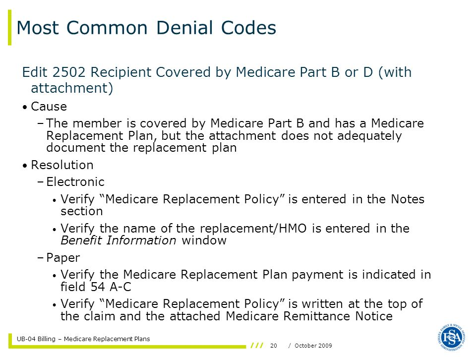 UB-04 Billing – Medicare Replacement Plans 20/ October 2009 Most Common Denial Codes Edit 2502 Recipient Covered by Medicare Part B or D (with attachment) Cause –The member is covered by Medicare Part B and has a Medicare Replacement Plan, but the attachment does not adequately document the replacement plan Resolution –Electronic Verify Medicare Replacement Policy is entered in the Notes section Verify the name of the replacement/HMO is entered in the Benefit Information window –Paper Verify the Medicare Replacement Plan payment is indicated in field 54 A-C Verify Medicare Replacement Policy is written at the top of the claim and the attached Medicare Remittance Notice