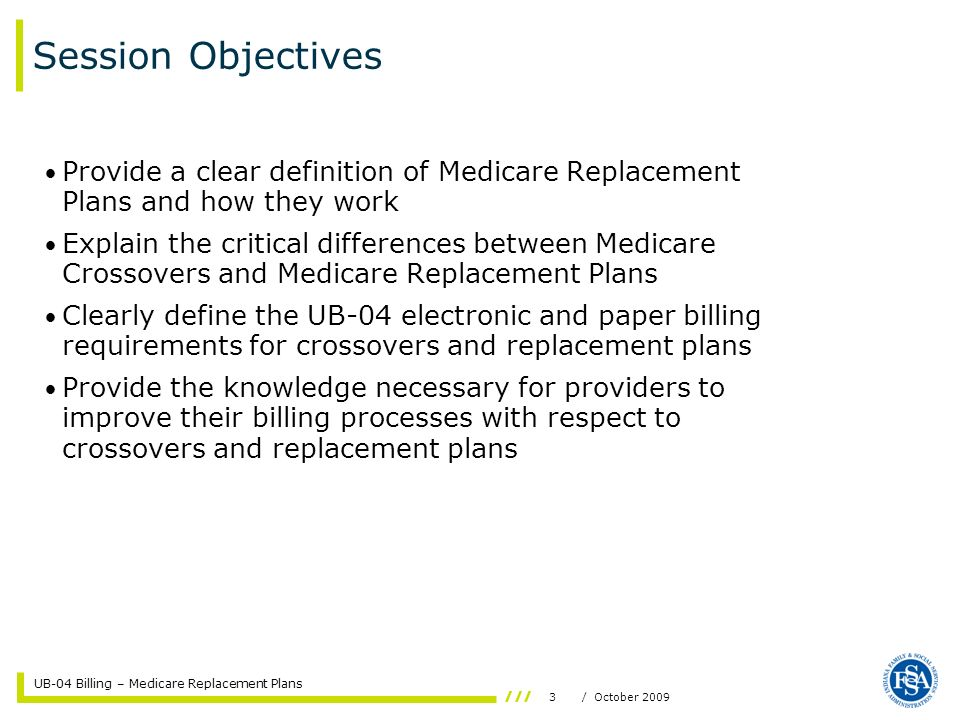 UB-04 Billing – Medicare Replacement Plans 3/ October 2009 Session Objectives Provide a clear definition of Medicare Replacement Plans and how they work Explain the critical differences between Medicare Crossovers and Medicare Replacement Plans Clearly define the UB-04 electronic and paper billing requirements for crossovers and replacement plans Provide the knowledge necessary for providers to improve their billing processes with respect to crossovers and replacement plans