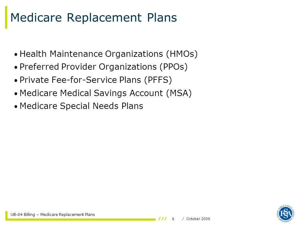 UB-04 Billing – Medicare Replacement Plans 6/ October 2009 Medicare Replacement Plans Health Maintenance Organizations (HMOs) Preferred Provider Organizations (PPOs) Private Fee-for-Service Plans (PFFS) Medicare Medical Savings Account (MSA) Medicare Special Needs Plans