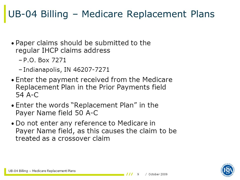 UB-04 Billing – Medicare Replacement Plans 10/ October 2009 UB-04 Billing – Medicare Replacement Plans Submit a copy of the Medicare Remittance Notice The words Medicare Replacement Policy must be written at the top of the claim form and on the attachment Standard Medicaid prior authorization rules apply to these claims Standard Medicaid timely filing limits apply to these claims –No filing limit for Medicare crossovers