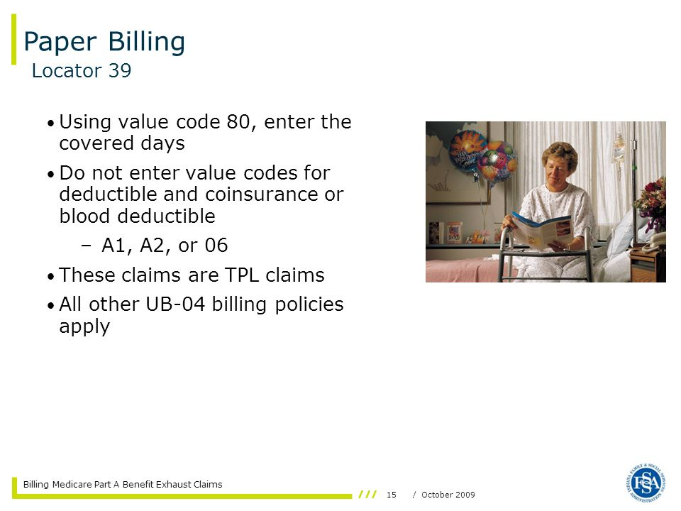 Billing Medicare Part A Benefit Exhaust Claims 15/ October 2009 Using value code 80, enter the covered days Do not enter value codes for deductible an
