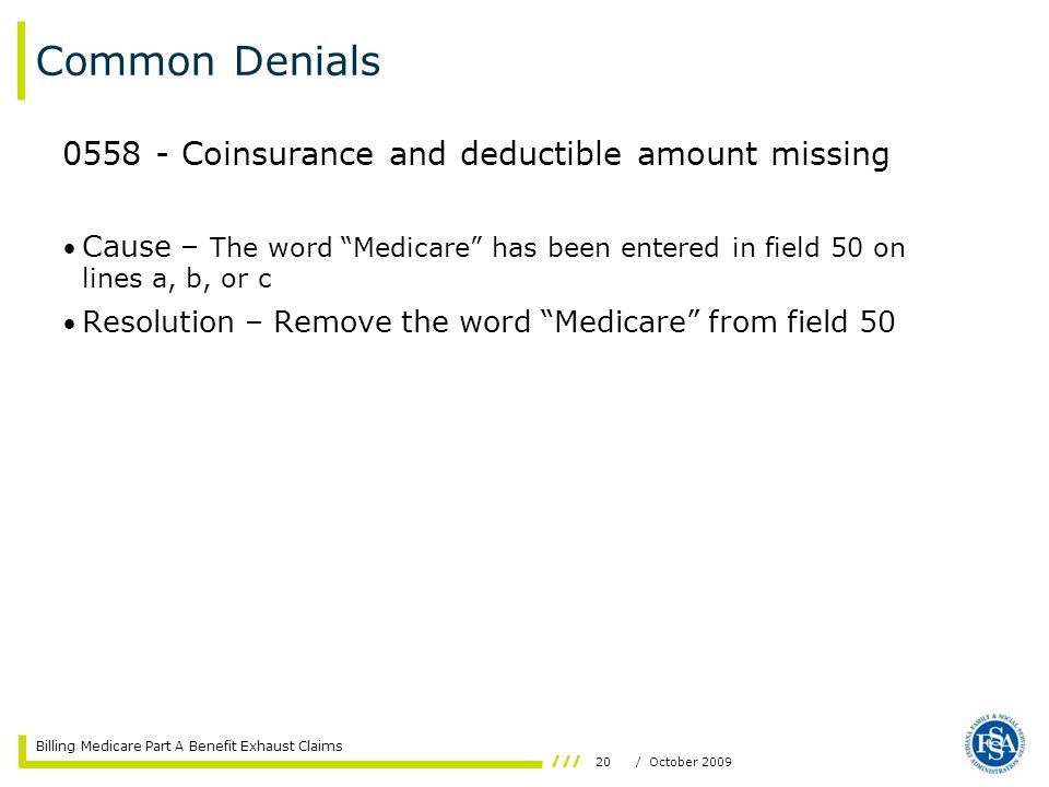 Billing Medicare Part A Benefit Exhaust Claims 20/ October 2009 Common Denials 0558 - Coinsurance and deductible amount missing Cause – The word Medic