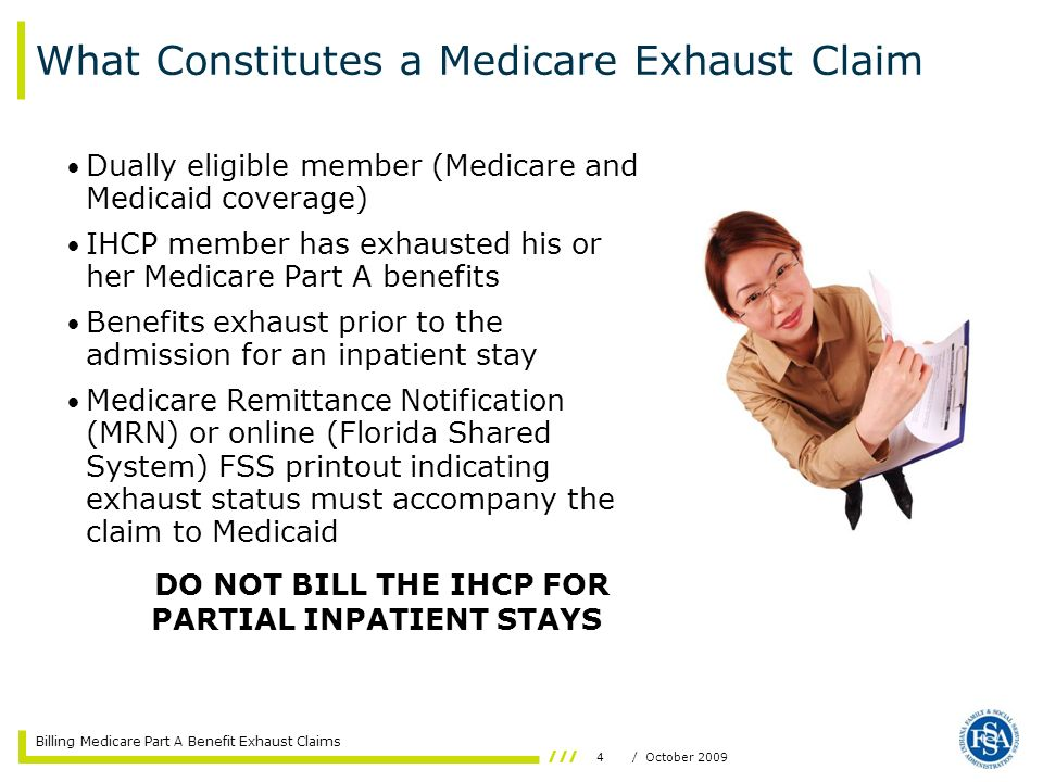 Billing Medicare Part A Benefit Exhaust Claims 4/ October 2009 What Constitutes a Medicare Exhaust Claim Dually eligible member (Medicare and Medicaid