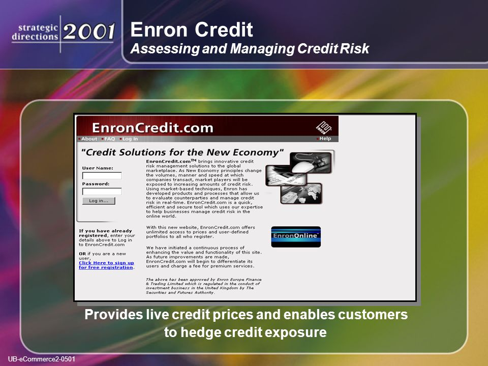 UB-eCommerce2-0501 Enron Credit Assessing and Managing Credit Risk Provides live credit prices and enables customers to hedge credit exposure