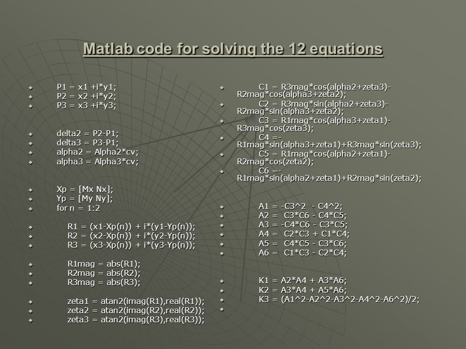 Matlab code for solving the 12 equations P1 = x1 +i*y1; P1 = x1 +i*y1; P2 = x2 +i*y2; P2 = x2 +i*y2; P3 = x3 +i*y3; P3 = x3 +i*y3; delta2 = P2-P1; delta2 = P2-P1; delta3 = P3-P1; delta3 = P3-P1; alpha2 = Alpha2*cv; alpha2 = Alpha2*cv; alpha3 = Alpha3*cv; alpha3 = Alpha3*cv; Xp = [Mx Nx]; Xp = [Mx Nx]; Yp = [My Ny]; Yp = [My Ny]; for n = 1:2 for n = 1:2 R1 = (x1-Xp(n)) + i*(y1-Yp(n)); R1 = (x1-Xp(n)) + i*(y1-Yp(n)); R2 = (x2-Xp(n)) + i*(y2-Yp(n)); R2 = (x2-Xp(n)) + i*(y2-Yp(n)); R3 = (x3-Xp(n)) + i*(y3-Yp(n)); R3 = (x3-Xp(n)) + i*(y3-Yp(n)); R1mag = abs(R1); R1mag = abs(R1); R2mag = abs(R2); R2mag = abs(R2); R3mag = abs(R3); R3mag = abs(R3); zeta1 = atan2(imag(R1),real(R1)); zeta1 = atan2(imag(R1),real(R1)); zeta2 = atan2(imag(R2),real(R2)); zeta2 = atan2(imag(R2),real(R2)); zeta3 = atan2(imag(R3),real(R3)); zeta3 = atan2(imag(R3),real(R3)); C1 = R3mag*cos(alpha2+zeta3)- R2mag*cos(alpha3+zeta2); C1 = R3mag*cos(alpha2+zeta3)- R2mag*cos(alpha3+zeta2); C2 = R3mag*sin(alpha2+zeta3)- R2mag*sin(alpha3+zeta2); C2 = R3mag*sin(alpha2+zeta3)- R2mag*sin(alpha3+zeta2); C3 = R1mag*cos(alpha3+zeta1)- R3mag*cos(zeta3); C3 = R1mag*cos(alpha3+zeta1)- R3mag*cos(zeta3); C4 =- R1mag*sin(alpha3+zeta1)+R3mag*sin(zeta3); C4 =- R1mag*sin(alpha3+zeta1)+R3mag*sin(zeta3); C5 = R1mag*cos(alpha2+zeta1)- R2mag*cos(zeta2); C5 = R1mag*cos(alpha2+zeta1)- R2mag*cos(zeta2); C6 =- R1mag*sin(alpha2+zeta1)+R2mag*sin(zeta2); C6 =- R1mag*sin(alpha2+zeta1)+R2mag*sin(zeta2); A1 = -C3^2 - C4^2; A1 = -C3^2 - C4^2; A2 = C3*C6 - C4*C5; A2 = C3*C6 - C4*C5; A3 = -C4*C6 - C3*C5; A3 = -C4*C6 - C3*C5; A4 = C2*C3 + C1*C4; A4 = C2*C3 + C1*C4; A5 = C4*C5 - C3*C6; A5 = C4*C5 - C3*C6; A6 = C1*C3 - C2*C4; A6 = C1*C3 - C2*C4; K1 = A2*A4 + A3*A6; K1 = A2*A4 + A3*A6; K2 = A3*A4 + A5*A6; K2 = A3*A4 + A5*A6; K3 = (A1^2-A2^2-A3^2-A4^2-A6^2)/2; K3 = (A1^2-A2^2-A3^2-A4^2-A6^2)/2;