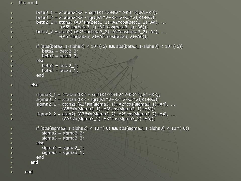 if n == 1 if n == 1 beta3_1 = 2*atan2(K2 + sqrt(K1^2+K2^2-K3^2),K1+K3); beta3_1 = 2*atan2(K2 + sqrt(K1^2+K2^2-K3^2),K1+K3); beta3_2 = 2*atan2(K2 - sqrt(K1^2+K2^2-K3^2),K1+K3); beta3_2 = 2*atan2(K2 - sqrt(K1^2+K2^2-K3^2),K1+K3); beta2_1 = atan2(-(A3*sin(beta3_1)+A2*cos(beta3_1)+A4),...