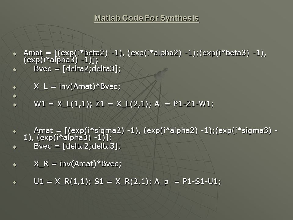 Matlab Code For Synthesis Amat = [(exp(i*beta2) -1), (exp(i*alpha2) -1);(exp(i*beta3) -1), (exp(i*alpha3) -1)]; Amat = [(exp(i*beta2) -1), (exp(i*alpha2) -1);(exp(i*beta3) -1), (exp(i*alpha3) -1)]; Bvec = [delta2;delta3]; Bvec = [delta2;delta3]; X_L = inv(Amat)*Bvec; X_L = inv(Amat)*Bvec; W1 = X_L(1,1); Z1 = X_L(2,1); A = P1-Z1-W1; W1 = X_L(1,1); Z1 = X_L(2,1); A = P1-Z1-W1; Amat = [(exp(i*sigma2) -1), (exp(i*alpha2) -1);(exp(i*sigma3) - 1), (exp(i*alpha3) -1)]; Amat = [(exp(i*sigma2) -1), (exp(i*alpha2) -1);(exp(i*sigma3) - 1), (exp(i*alpha3) -1)]; Bvec = [delta2;delta3]; Bvec = [delta2;delta3]; X_R = inv(Amat)*Bvec; X_R = inv(Amat)*Bvec; U1 = X_R(1,1); S1 = X_R(2,1); A_p = P1-S1-U1; U1 = X_R(1,1); S1 = X_R(2,1); A_p = P1-S1-U1;