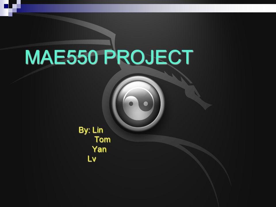 MAE550 PROJECT By: Lin Tom Tom Yan Yan Lv Lv