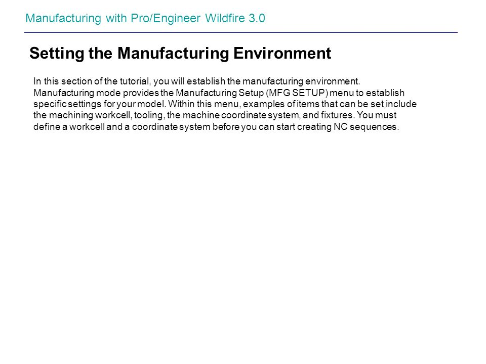 Manufacturing with Pro/Engineer Wildfire 3.0 Setting the Manufacturing Environment In this section of the tutorial, you will establish the manufacturi