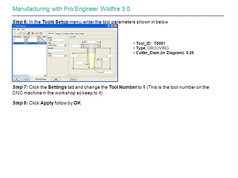 Manufacturing with Pro/Engineer Wildfire 3.0 Step 6: In the Tools Setup menu, enter the tool parameters shown in below Tool_ID: T0001 Type: GROOVING C