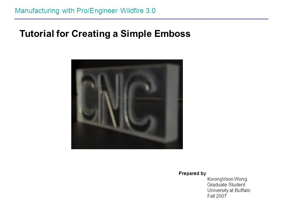Manufacturing with Pro/Engineer Wildfire 3.0 Tutorial for Creating a Simple Emboss Prepared by KwongVoon Wong Graduate Student University at Buffalo F