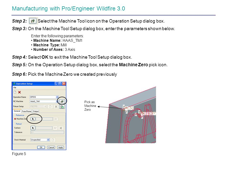 Manufacturing with Pro/Engineer Wildfire 3.0 Step 2: Select the Machine Tool icon on the Operation Setup dialog box. Step 3: On the Machine Tool Setup