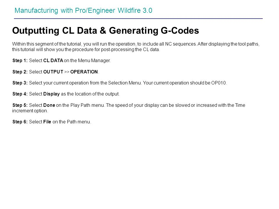 Manufacturing with Pro/Engineer Wildfire 3.0 Outputting CL Data & Generating G-Codes Within this segment of the tutorial, you will run the operation,