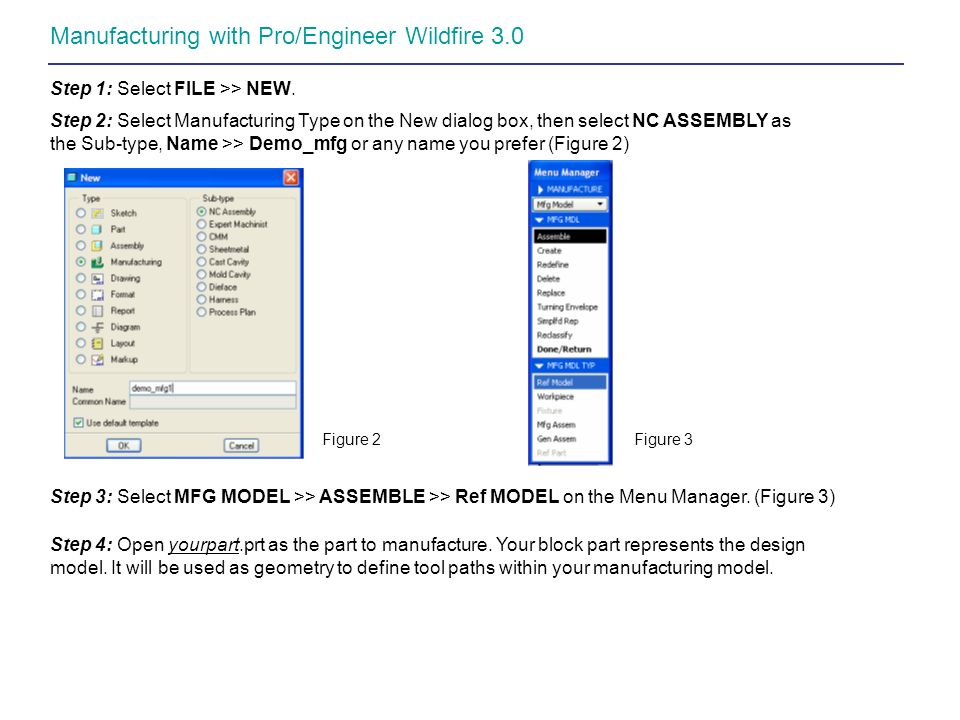 Manufacturing with Pro/Engineer Wildfire 3.0 Step 1: Select FILE >> NEW. Step 2: Select Manufacturing Type on the New dialog box, then select NC ASSEM