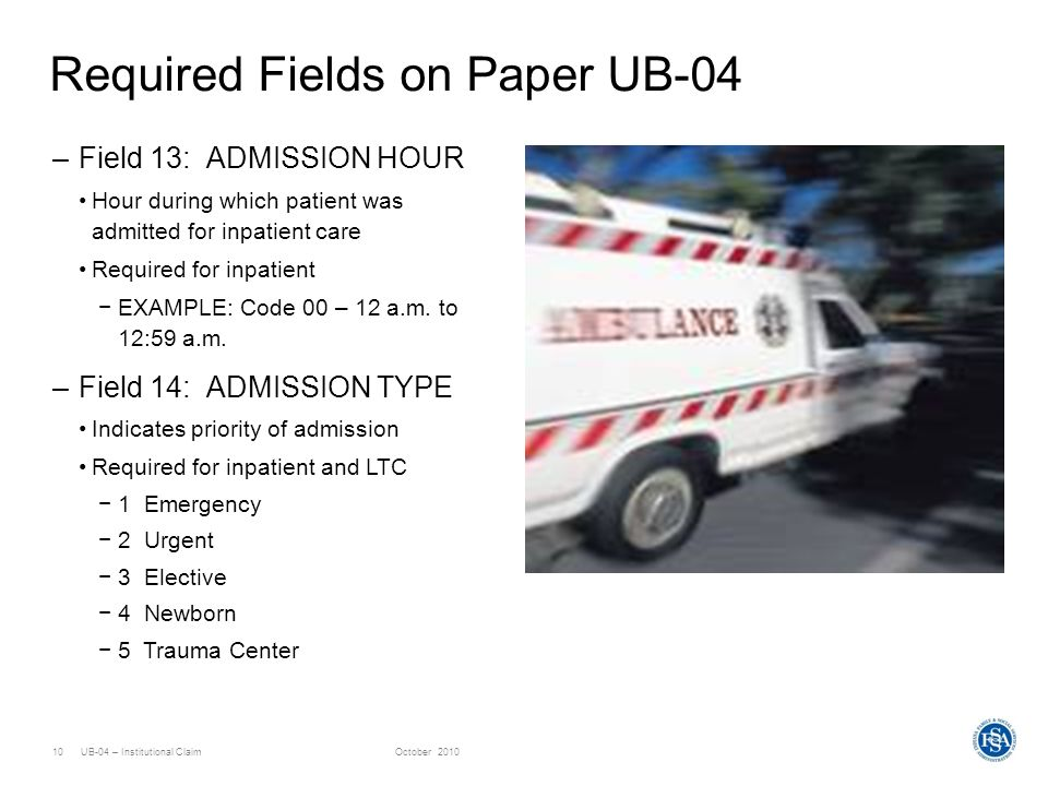 UB-04 – Institutional ClaimOctober 201010 Required Fields on Paper UB-04 –Field 13: ADMISSION HOUR Hour during which patient was admitted for inpatien
