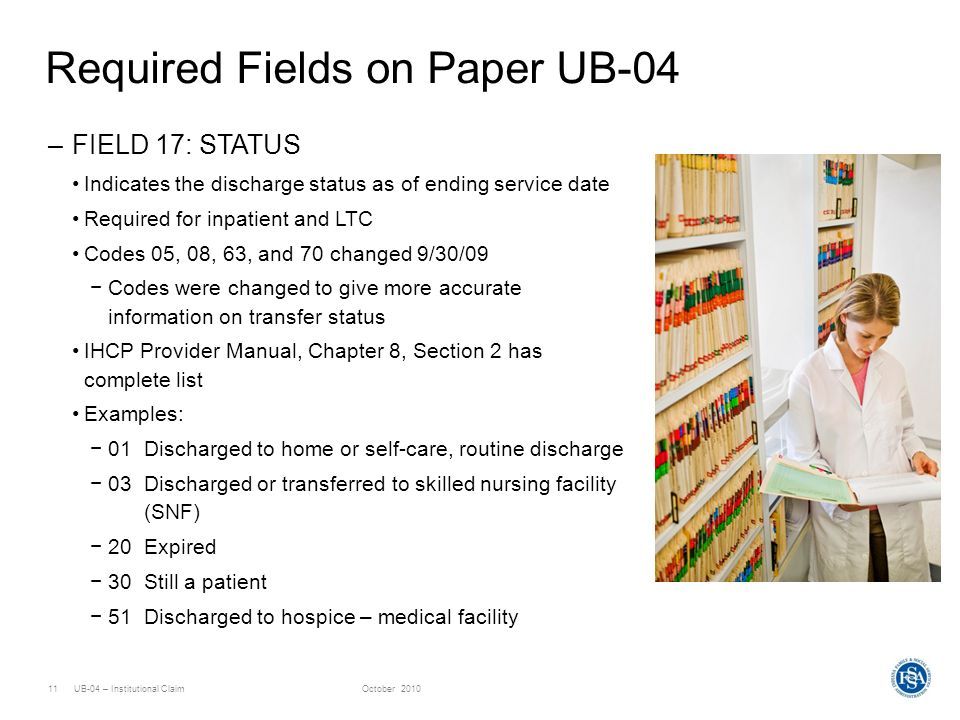 UB-04 – Institutional ClaimOctober 201011 Required Fields on Paper UB-04 –FIELD 17: STATUS Indicates the discharge status as of ending service date Re