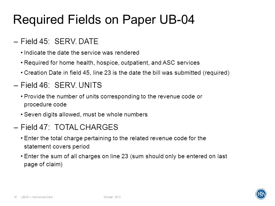 UB-04 – Institutional ClaimOctober 201016 Required Fields on Paper UB-04 –Field 45: SERV. DATE Indicate the date the service was rendered Required for