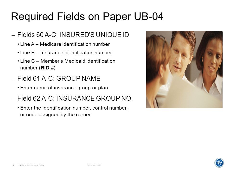 UB-04 – Institutional ClaimOctober 201019 Required Fields on Paper UB-04 –Fields 60 A-C: INSURED'S UNIQUE ID Line A – Medicare identification number L