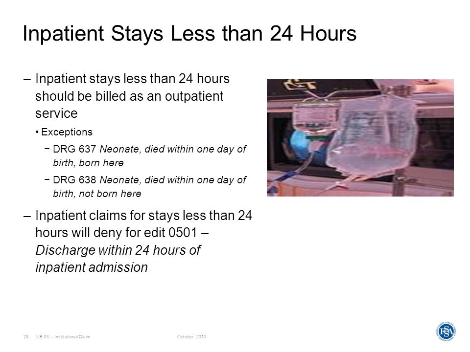 UB-04 – Institutional ClaimOctober 201028 Inpatient Stays Less than 24 Hours –Inpatient stays less than 24 hours should be billed as an outpatient ser