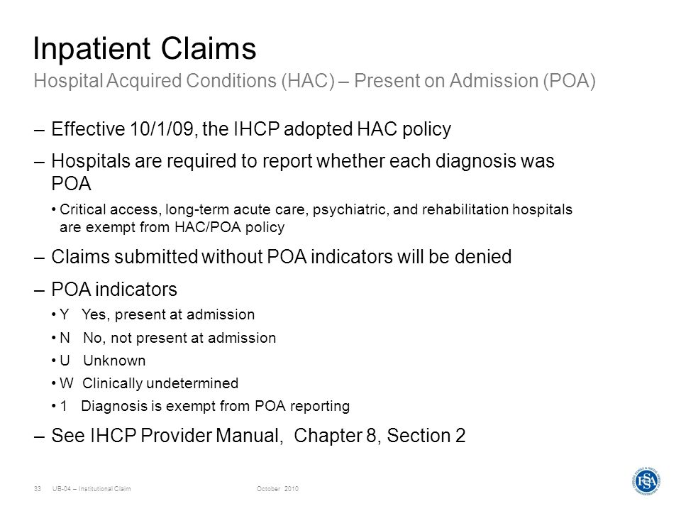UB-04 – Institutional ClaimOctober 201033 Hospital Acquired Conditions (HAC) – Present on Admission (POA) Inpatient Claims –Effective 10/1/09, the IHC