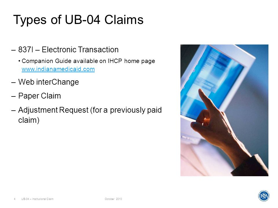 UB-04 – Institutional ClaimOctober 20104 Types of UB-04 Claims –837I – Electronic Transaction Companion Guide available on IHCP home page www.indianam