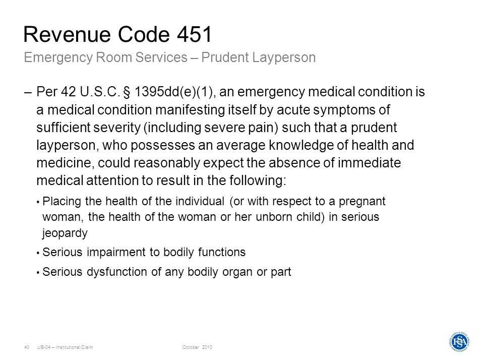 UB-04 – Institutional ClaimOctober 201040 Emergency Room Services – Prudent Layperson Revenue Code 451 –Per 42 U.S.C. § 1395dd(e)(1), an emergency med
