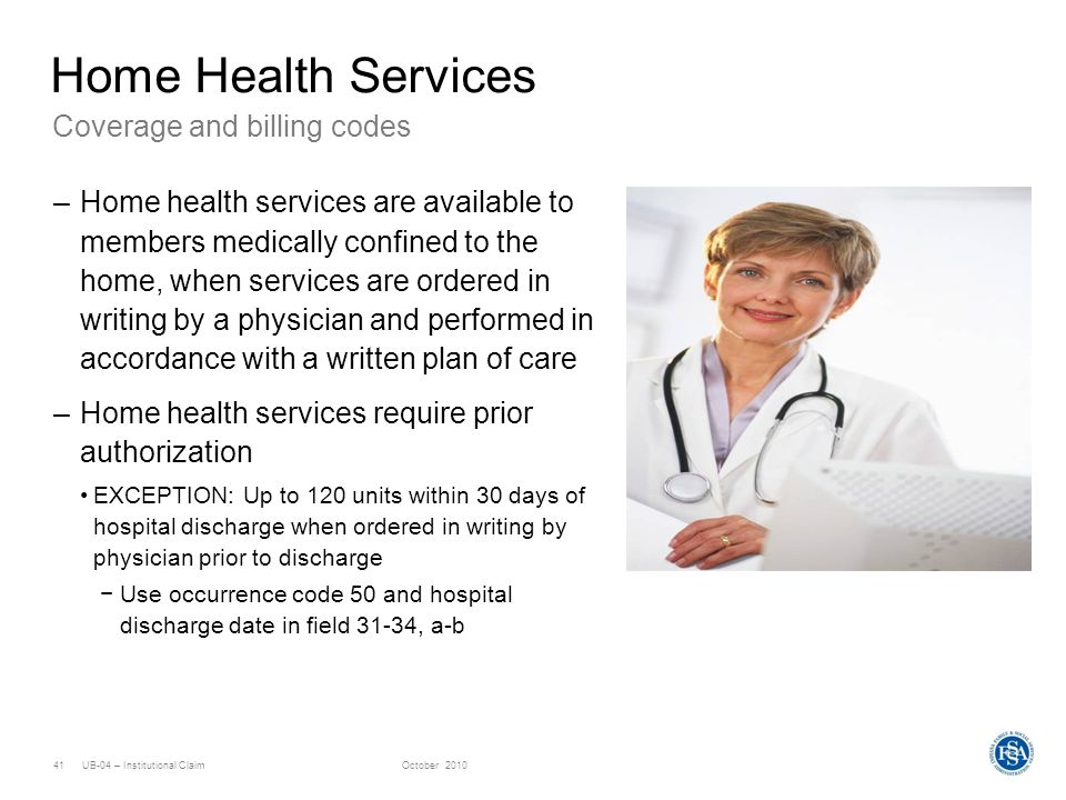 UB-04 – Institutional ClaimOctober 201041 Coverage and billing codes Home Health Services –Home health services are available to members medically con
