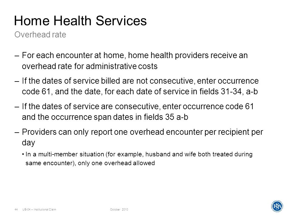 UB-04 – Institutional ClaimOctober 201044 Overhead rate Home Health Services –For each encounter at home, home health providers receive an overhead ra
