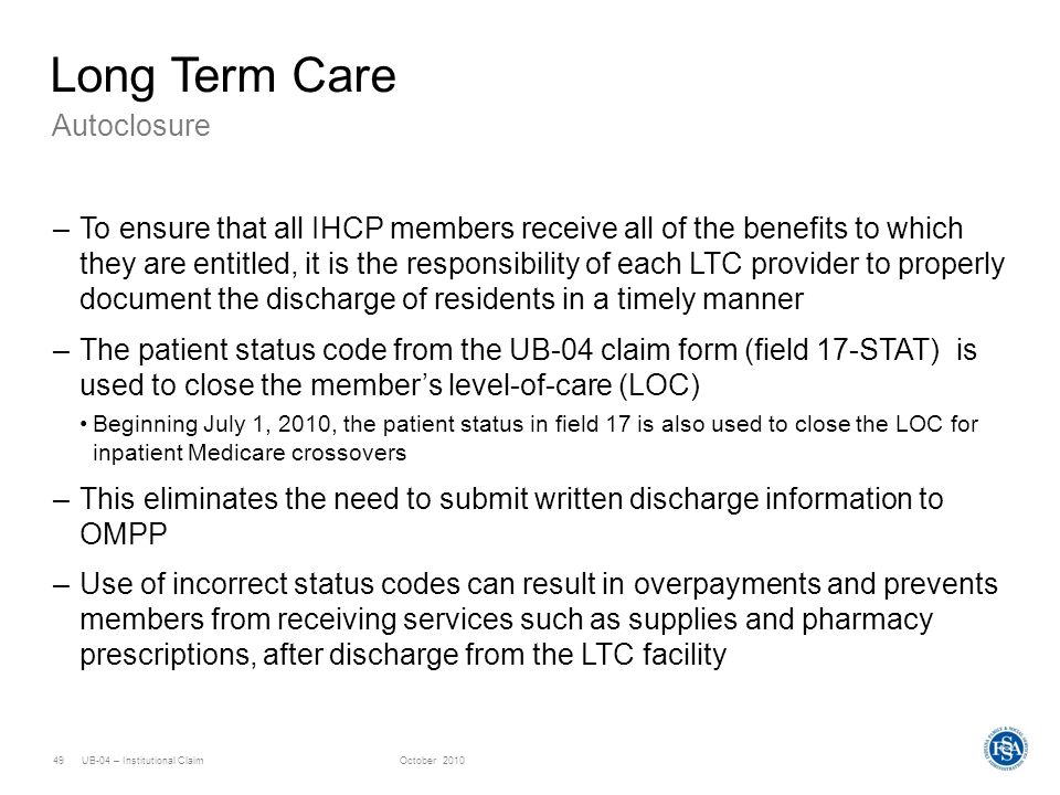UB-04 – Institutional ClaimOctober 201049 Long Term Care –To ensure that all IHCP members receive all of the benefits to which they are entitled, it i