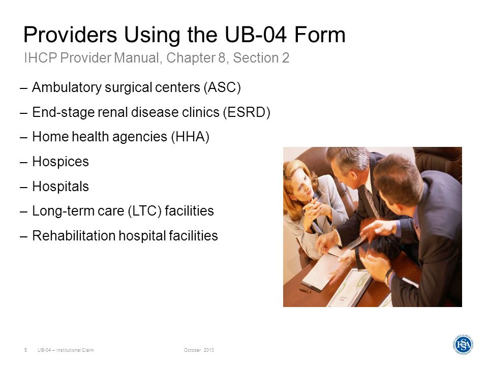 UB-04 – Institutional ClaimOctober 20105 Providers Using the UB-04 Form –Ambulatory surgical centers (ASC) –End-stage renal disease clinics (ESRD) –Ho
