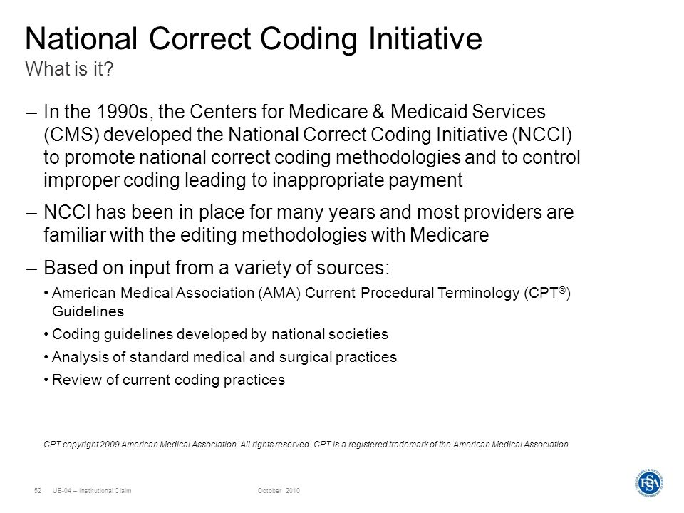 UB-04 – Institutional ClaimOctober 201052 What is it? National Correct Coding Initiative –In the 1990s, the Centers for Medicare & Medicaid Services (