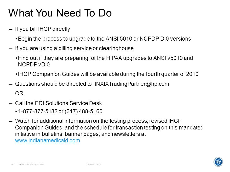 UB-04 – Institutional ClaimOctober 201057 What You Need To Do –If you bill IHCP directly Begin the process to upgrade to the ANSI 5010 or NCPDP D.0 ve