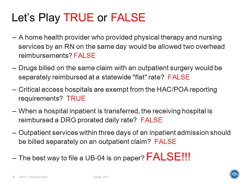 UB-04 – Institutional ClaimOctober 201059 Lets Play TRUE or FALSE –A home health provider who provided physical therapy and nursing services by an RN