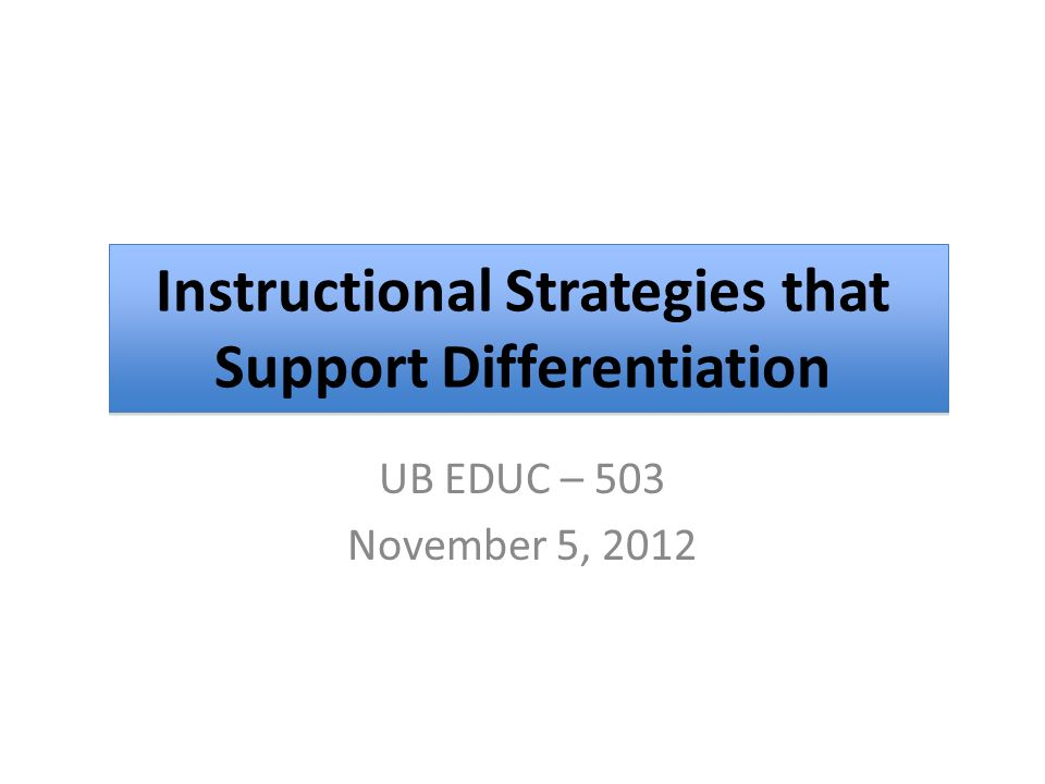 UB EDUC – 503 November 5, 2012 Instructional Strategies that Support Differentiation