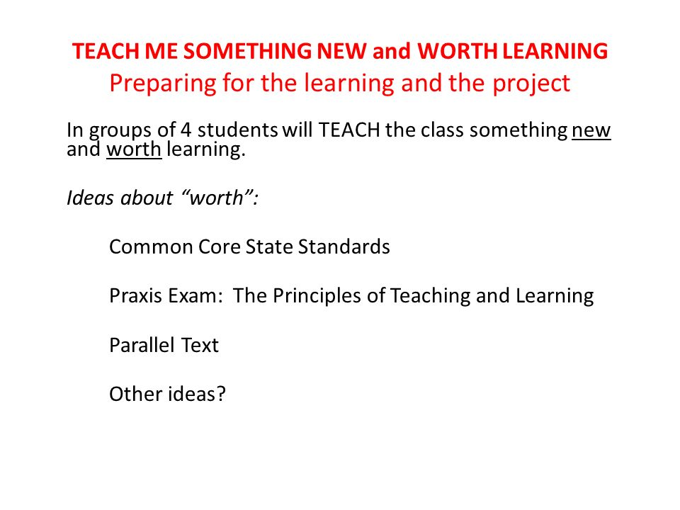 TEACH ME SOMETHING NEW and WORTH LEARNING Preparing for the learning and the project In groups of 4 students will TEACH the class something new and worth learning.