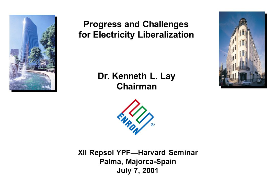 ® XII Repsol YPFHarvard Seminar Palma, Majorca-Spain July 7, 2001 Dr. Kenneth L. Lay Chairman Progress and Challenges for Electricity Liberalization