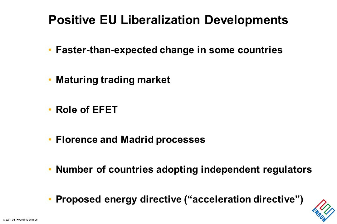 © 2001 UB-Repsol-v2-0601-25 Positive EU Liberalization Developments Faster-than-expected change in some countries Maturing trading market Role of EFET