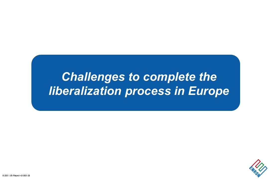 © 2001 UB-Repsol-v2-0601-26 Challenges to complete the liberalization process in Europe